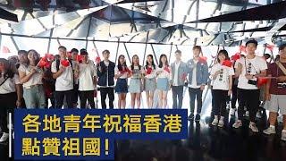 各地青年祝福香港,点赞祖国! | CCTV
