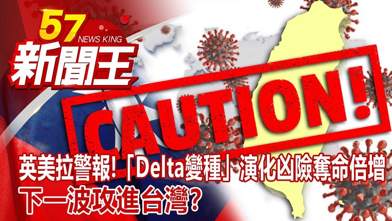 英美拉警報!「Delta變種」演化凶險奪命倍增 下一波攻進台灣? 廖廷娟 謝寒冰 康仁俊 彭華幹 朱學恒《57新聞王》完整版 20210619