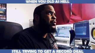 WHEN YOU OLD AS HELL STILL TRYING TO GET A RECORD DEAL