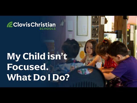 My Child Isn't Focused. What Do I Do? | Clovis Christian Schools