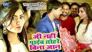 जी नहीं पाईब तोहरे बिना जान - Kumar Vinod का नया सबसे हिट गाना विडियो - Ji Nahi Pyeb Tohare Bina