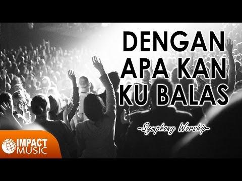 Symphony Worship - Dengan Apa Kan Ku Balas