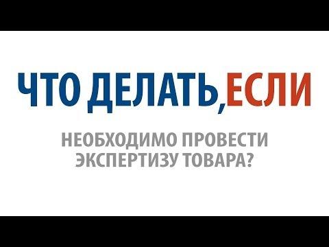 видео: Что делать, если необходимо провести экспертизу товара?
