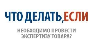 Что делать, если необходимо провести экспертизу товара?(, 2013-12-25T11:48:35.000Z)