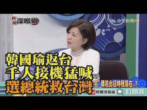《新聞深喉嚨》精彩片段 韓國瑜返台 千人接機猛喊「選總統救台灣」