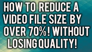 How To Reduce a Video File Size By Over 70%! Without Losing Quality!