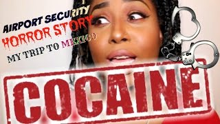 STORYTIME: MEXICO HORROR, AIRPORT SECURITY, COCAINE IN MY WHAT?!