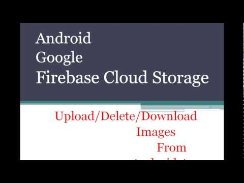 Google Firebase Cloud Storage Upload / Downlaod images From Android App