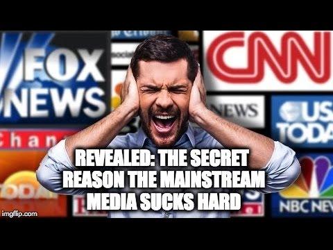 REVEALED: The Secret Reason The Mainstream Media Sucks Hard