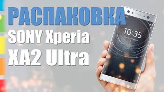 Sony Xperia XA2 Ultra 2018 : РАСПАКОВКА!