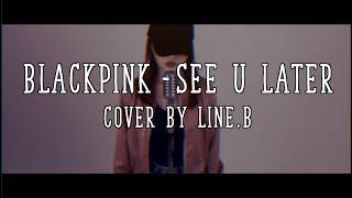 BLACKPINK (블랙핑크) -  See U Later   Cover by Line.B   [CVS]