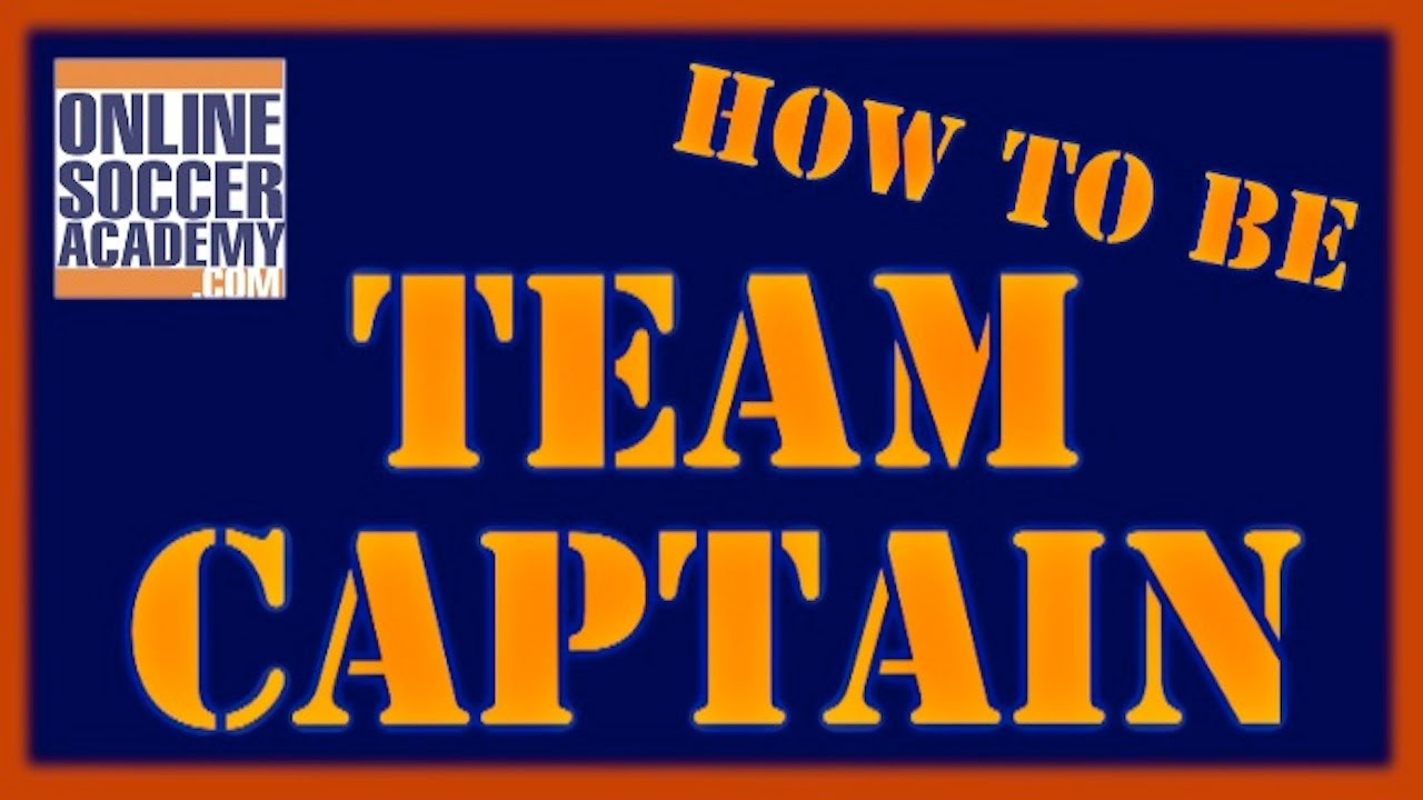 what makes a great team captain online soccer academy what makes a great team captain online soccer academy