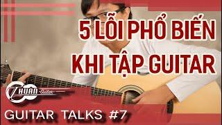 5 LỖI PHỔ BIẾN MÀ NGƯỜI CHƠI GUITAR HAY MẮC PHẢI | Guitar Talks #7 | Thuận Guitar