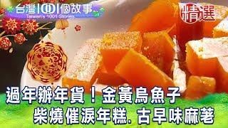 【台灣1001個故事 精選】過年辦年貨!金黃烏魚子  柴燒催淚年糕、古早味麻荖|白心儀