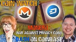 War against Monero & privacy coins, & Dash's new Coinbase listing