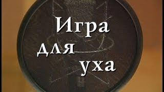 ИГРА ДЛЯ УХА. Документальный фильм (2007).
