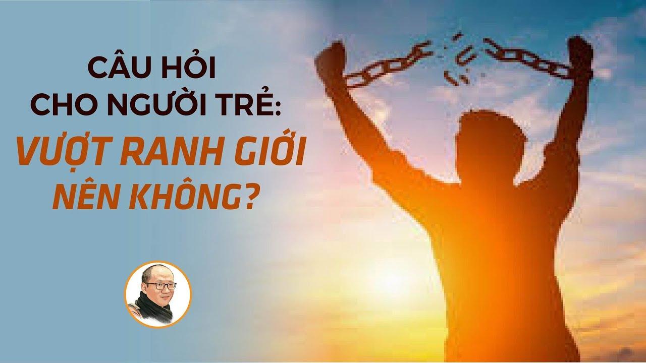 Câu hỏi cho người trẻ: Vượt ranh giới - Nên không? | Nhà báo Phan Đăng