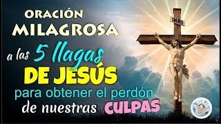 ORACIÓN MILAGROSA A LAS CINCO LLAGAS DE JESÚS  PARA OBTENER EL PERDÓN DE NUESTRAS CULPAS