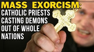 MASS EXORCISM: CATHOLIC PRIESTS CASTING DEMONS OUT OF WHOLE NATIONS