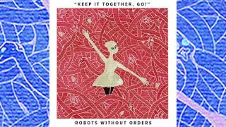 Robots Without Orders - Keep It Together, Go!