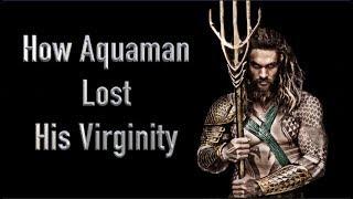 How Aquaman Lost His Virginity