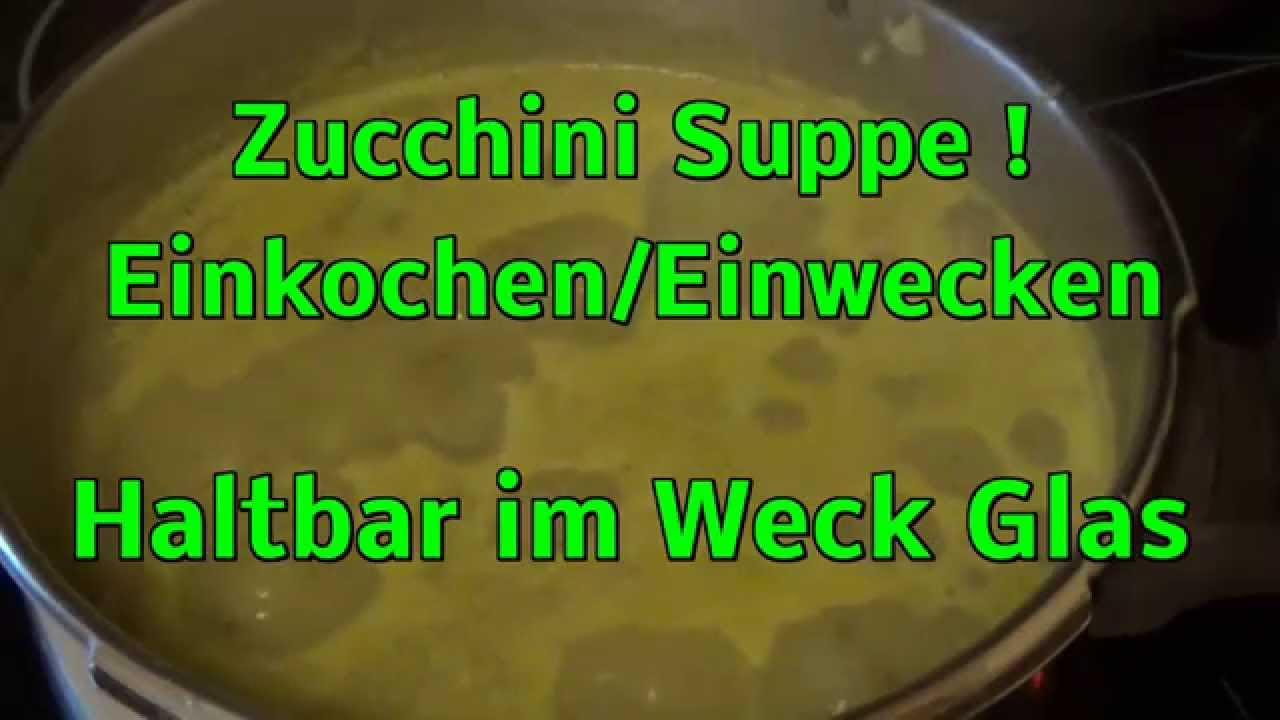 zucchini suppe einkochen einwecken haltbar im weck glas youtube. Black Bedroom Furniture Sets. Home Design Ideas