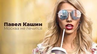 Смотреть клип Павел Кашин - Москва Не Лечится