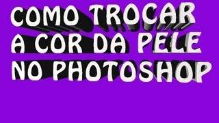 Tutorial - Como Trocar a cor da pele no photoshop CS6