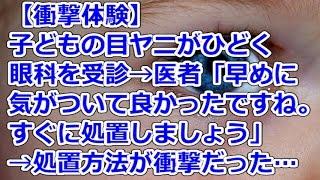 【衝撃体験】 子どもの目ヤニがひどく、眼科を受診→医者「早めに気がついて良かったですね。すぐに処置しましょう」→処置方法が衝撃だった…