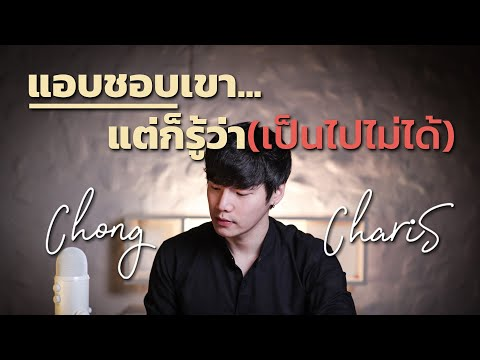แอบชอบเขา...แต่ก็รู้ว่า(เป็นไปไม่ได้)   Chong Charis