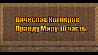 Вячеслав Котляров. Правду Миру. 10 часть.