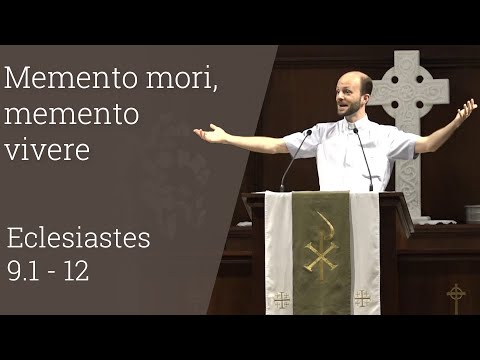 Eclesiastes 9.1 - 12: Memento Mori, Memento Vivere