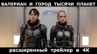 ВАЛЕРИАН И ГОРОД ТЫСЯЧИ ПЛАНЕТ [2017] - Расширенный трейлер в 4К