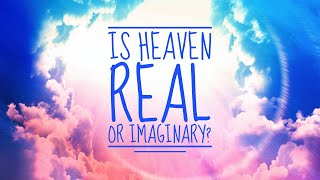 Is Heaven Real or Imaginary?