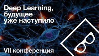 Deep Learning, будущее уже наступило — VII конференция, часть 2