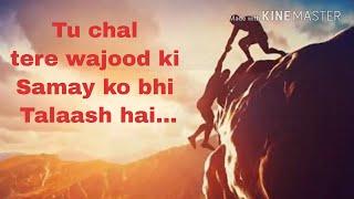 Tu Chal Tere Wajood ki Samay ko bhi Talaash Hai...