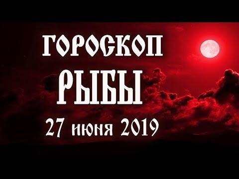 Гороскоп на сегодня 27 июня 2019 года Рыбы ♓ Что нам готовят звёзды в этот день