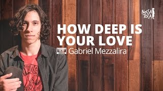Baixar How Deep Is Your Love - Calvin Harris (Gabriel Mezzalira cover) Nossa Toca