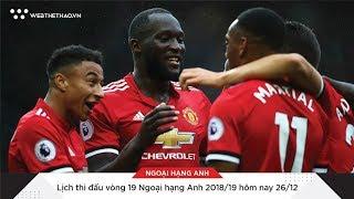 Lịch thi đấu vòng 19 Ngoại hạng Anh 2018/19 hôm nay 26/12 | Tin Bóng Đá | Web The Thao