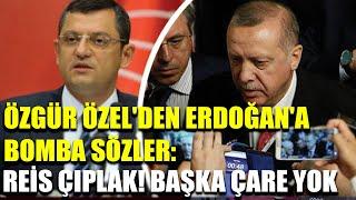 Özgür Özel'den Erdoğan'a bomba sözler: Reis çıplak! Başka çare yok...