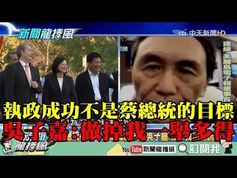 【精彩】執政成功不是蔡總統的目標! 吳子嘉:做掉我「一舉多得」