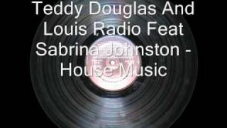 Teddy Douglas And Louis Radio Feat Sabrina Johnston - House Music