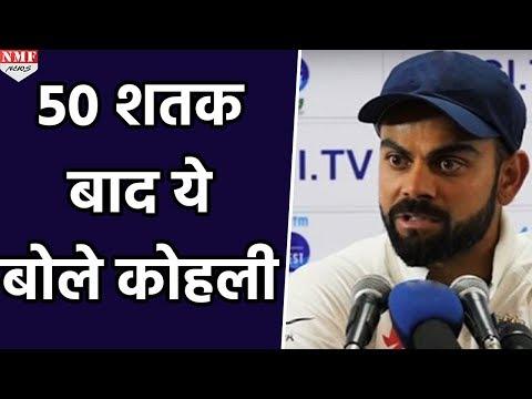 शतकों का अर्धशतक लगाने के बाद Virat Kohli ने कही ये बात