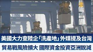 美國大力查陸企「洗產地」 外媒提及台灣|貿易戰風險擴大 國際資金投資亞洲銳減|產業勁報【2019年6月27日】|新唐人亞太電視