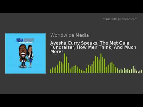 Ayesha Curry Speaks, The Met Gala Fundraiser, How Men Think, And Much More!