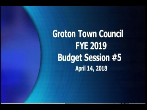 Groton Town Council FYE 2019 Budget Review Session #5 - 4/14/18