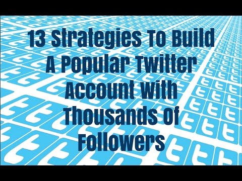 13 Strategies To Build A Popular Twitter Account With Thousands Of Followers