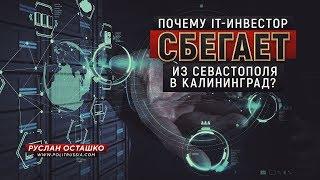 Почему IT-инвестор сбегает из Севастополя в Калининград? (Руслан Осташко)