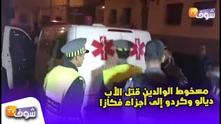 شوفو أول فيديو خطير: جريمة بشعة ستهز المغاربة..مسخوط الوالدين قتل الأب ديالو وكردو إلى أجزاء فكازا