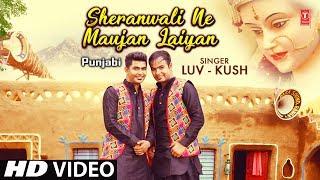 Sheranwali Ne Maujan Laiyan I Punjabi Devi Bhajan I LUV-KUSH I New Latest Full HD Video Song